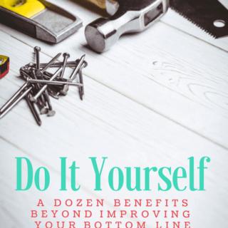 Benefits of DIY: A Dozen Reasons Beyond Improving Your Bottom Line